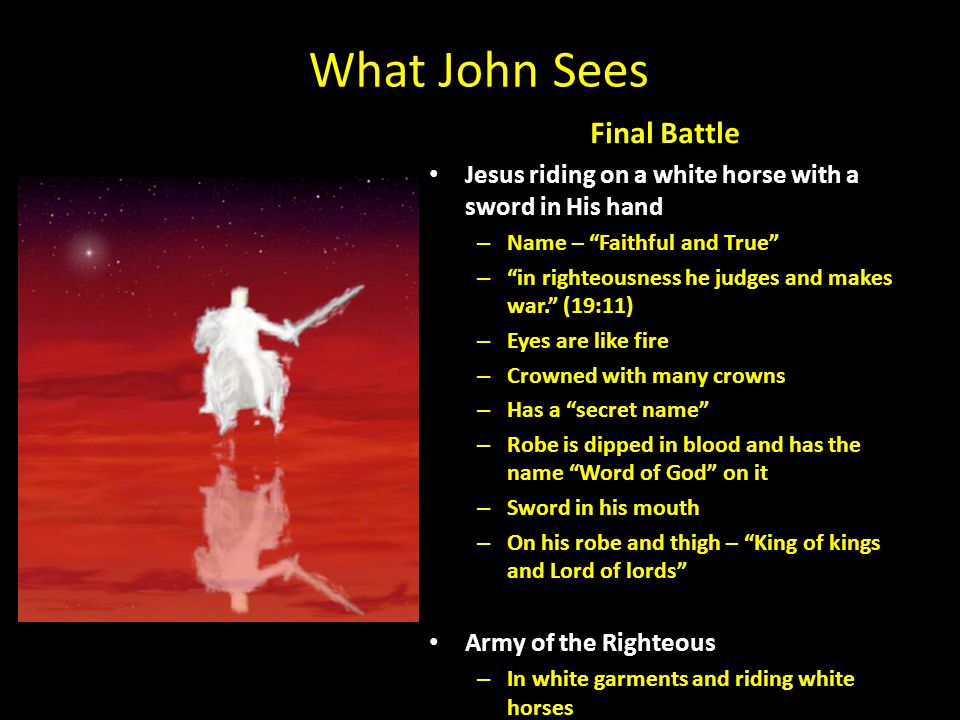 "What John Sees Final Battle Jesus riding on a white horse with a sword in His hand – Name – ""Faithful and True"" – ""in righteousness he judges and make"