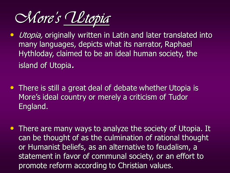 More's Utopia Utopia, originally written in Latin and later translated into many languages, depicts what its narrator, Raphael Hythloday, claimed to be an ideal human society, the island of Utopia.