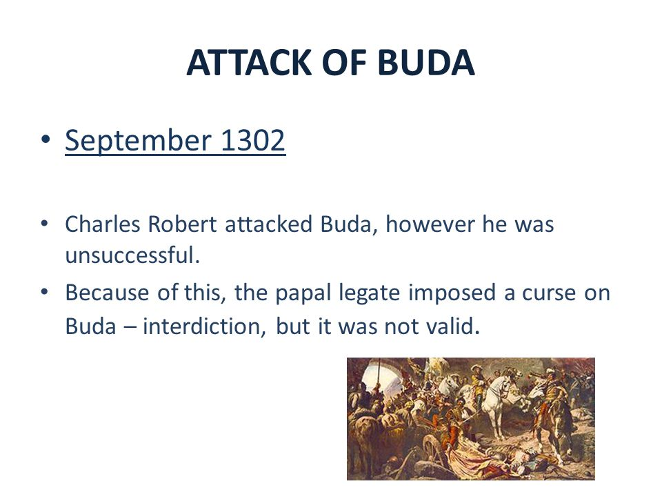 ATTACK OF BUDA September 1302 Charles Robert attacked Buda, however he was unsuccessful. Because of this, the papal legate imposed a curse on Buda – i