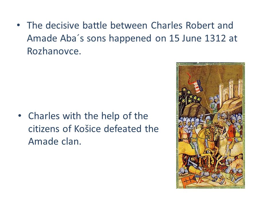 The decisive battle between Charles Robert and Amade Aba´s sons happened on 15 June 1312 at Rozhanovce. Charles with the help of the citizens of Košic