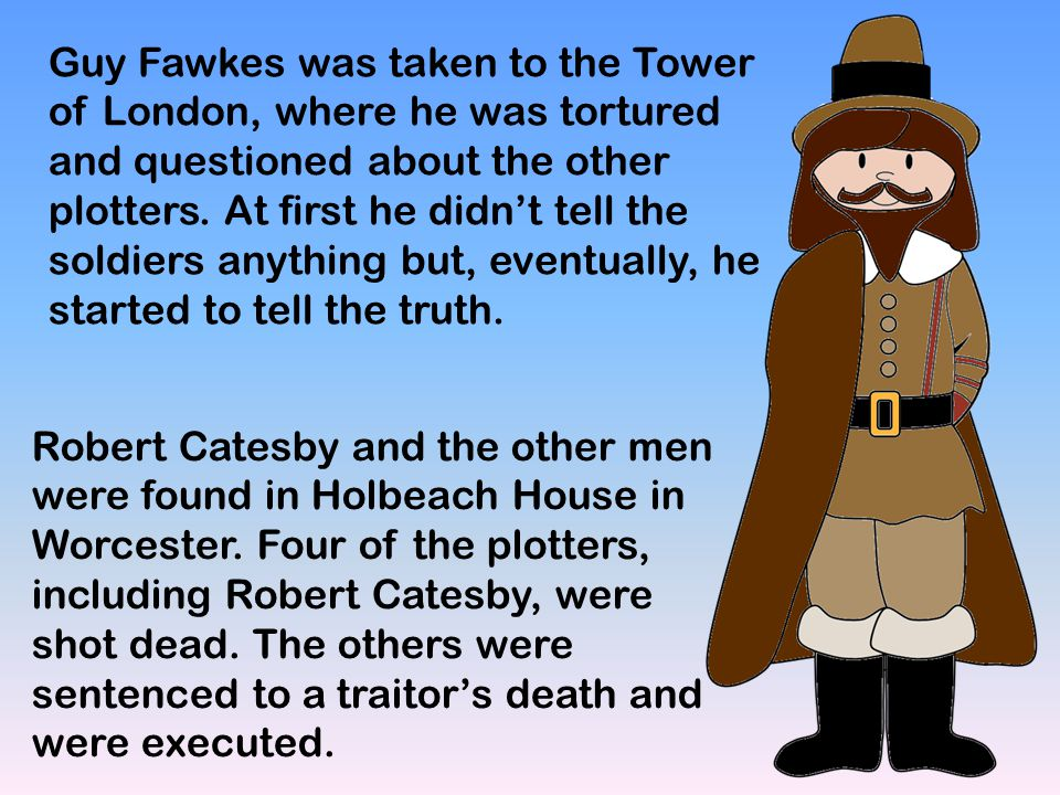 Guy Fawkes was taken to the Tower of London, where he was tortured and questioned about the other plotters. At first he didn't tell the soldiers anyth