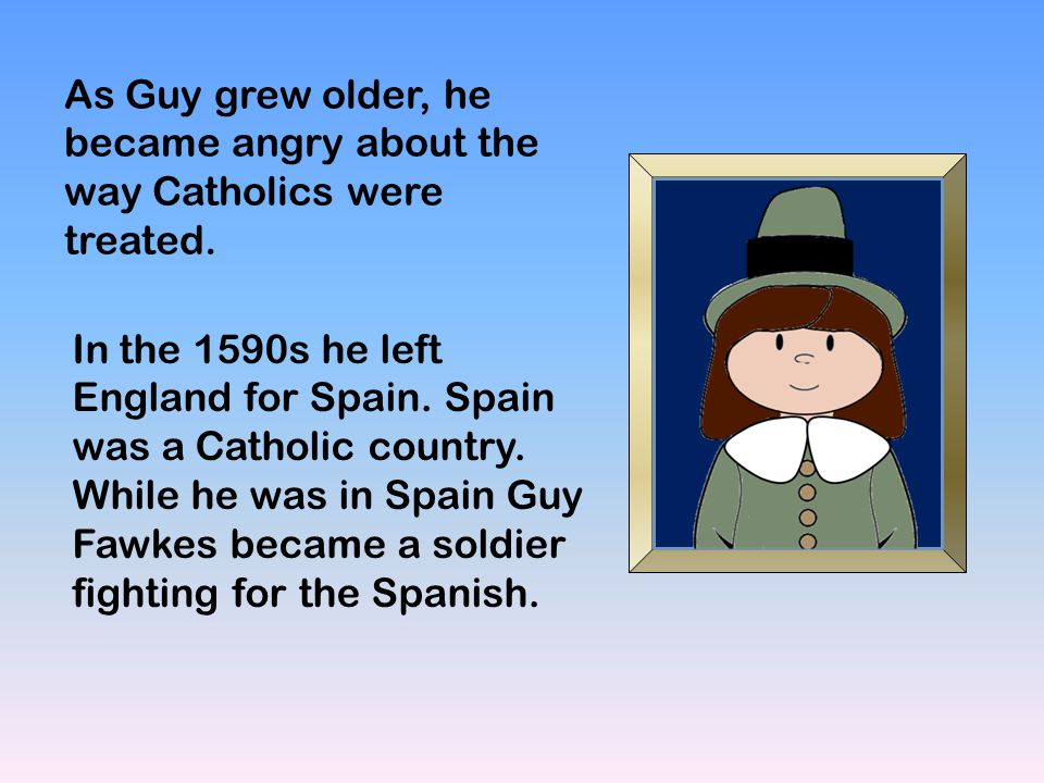 As Guy grew older, he became angry about the way Catholics were treated. In the 1590s he left England for Spain. Spain was a Catholic country. While h
