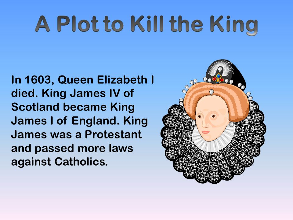 In 1603, Queen Elizabeth I died. King James IV of Scotland became King James I of England. King James was a Protestant and passed more laws against Ca