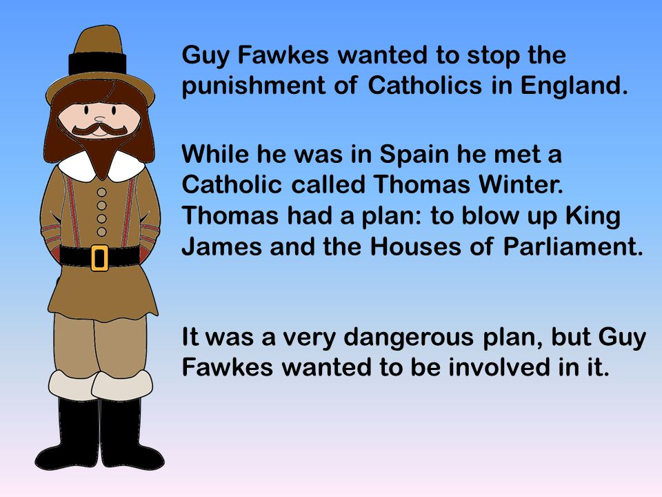 Guy Fawkes wanted to stop the punishment of Catholics in England. While he was in Spain he met a Catholic called Thomas Winter. Thomas had a plan: to