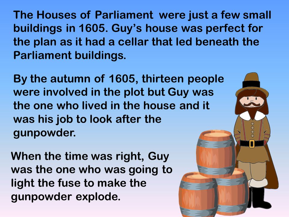 The Houses of Parliament were just a few small buildings in 1605. Guy's house was perfect for the plan as it had a cellar that led beneath the Parliam