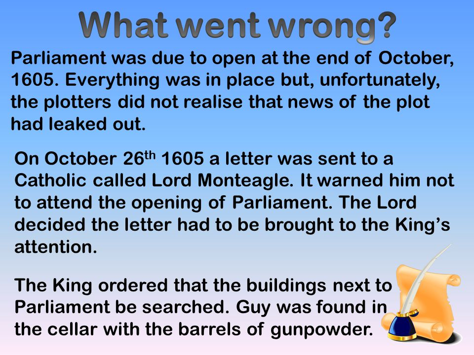 Parliament was due to open at the end of October, 1605. Everything was in place but, unfortunately, the plotters did not realise that news of the plot