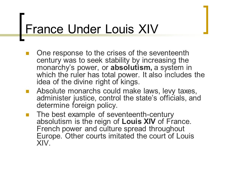 France Under Louis XIV One response to the crises of the seventeenth century was to seek stability by increasing the monarchy's power, or absolutism, a system in which the ruler has total power.