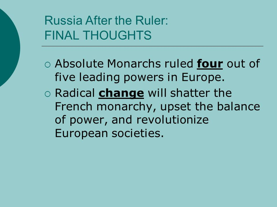 Russia After the Ruler: FINAL THOUGHTS  Absolute Monarchs ruled four out of five leading powers in Europe.  Radical change will shatter the French m