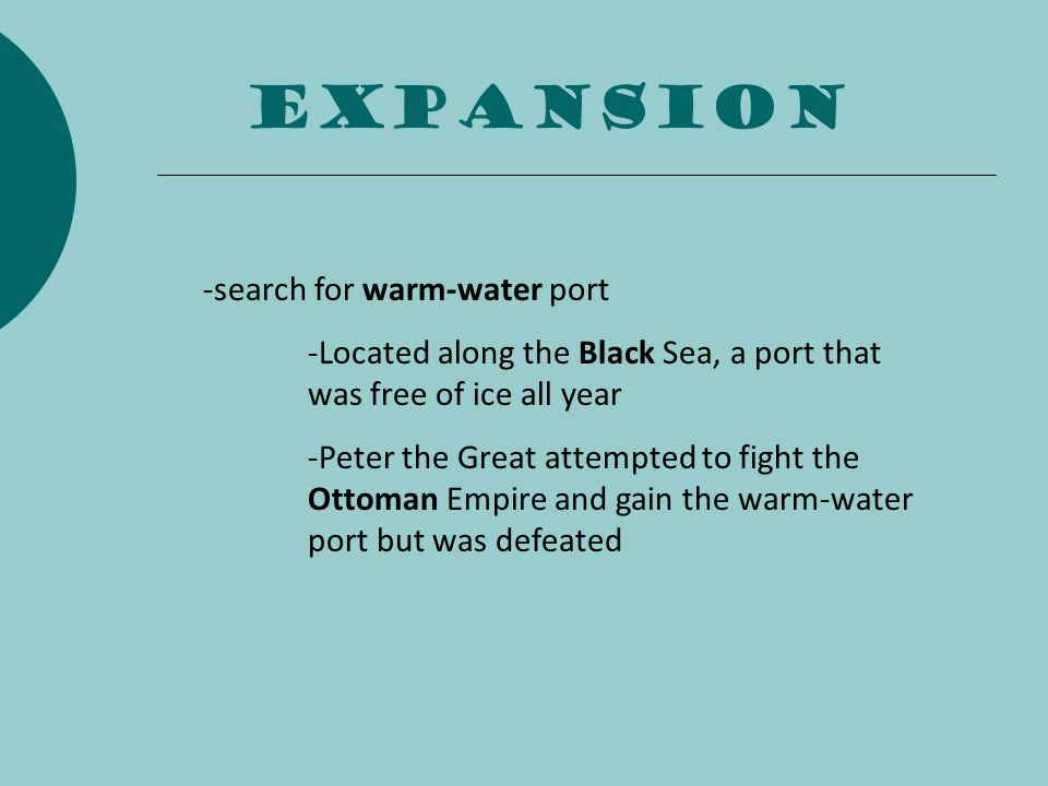 expansion -search for warm-water port -Located along the Black Sea, a port that was free of ice all year -Peter the Great attempted to fight the Ottom