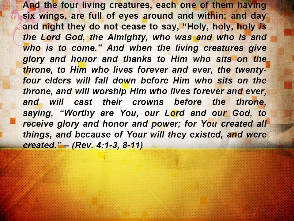 And the four living creatures, each one of them having six wings, are full of eyes around and within; and day and night they do not cease to say, Holy, holy, holy is the Lord God, the Almighty, who was and who is and who is to come. And when the living creatures give glory and honor and thanks to Him who sits on the throne, to Him who lives forever and ever, the twenty- four elders will fall down before Him who sits on the throne, and will worship Him who lives forever and ever, and will cast their crowns before the throne, saying, Worthy are You, our Lord and our God, to receive glory and honor and power; for You created all things, and because of Your will they existed, and were created. – (Rev.