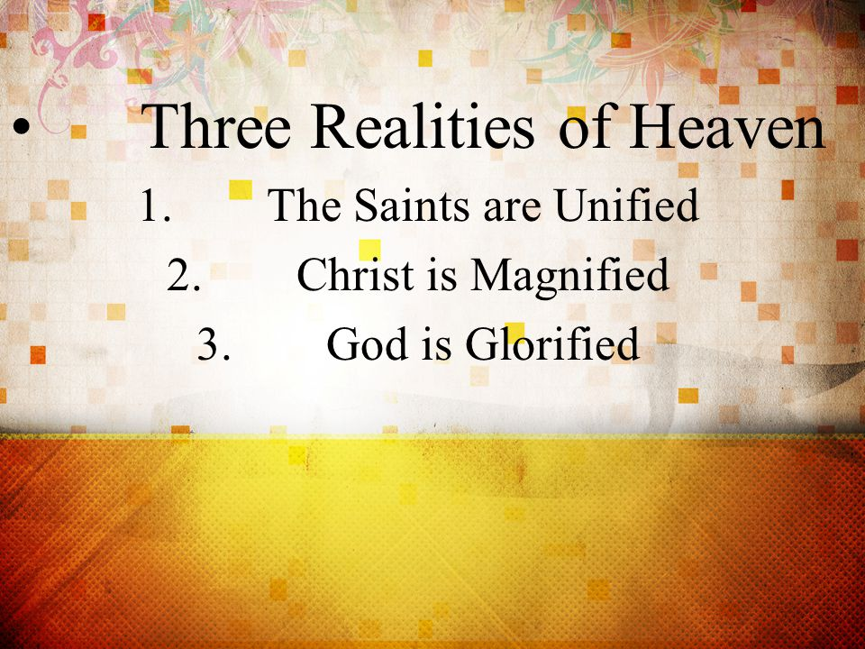 Three Realities of Heaven 1.The Saints are Unified 2.Christ is Magnified 3.God is Glorified