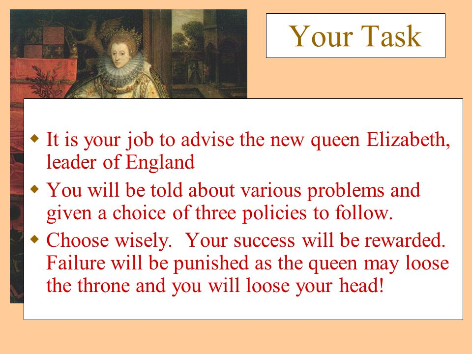 Your Task  It is your job to advise the new queen Elizabeth, leader of England  You will be told about various problems and given a choice of three policies to follow.