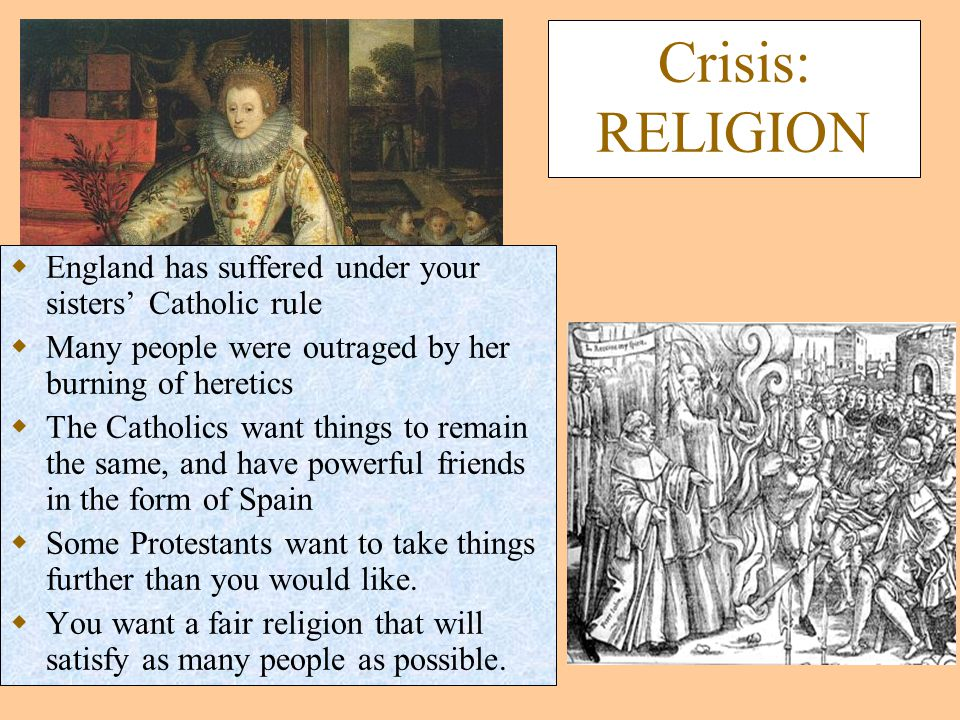 Crisis: RELIGION  England has suffered under your sisters' Catholic rule  Many people were outraged by her burning of heretics  The Catholics want things to remain the same, and have powerful friends in the form of Spain  Some Protestants want to take things further than you would like.