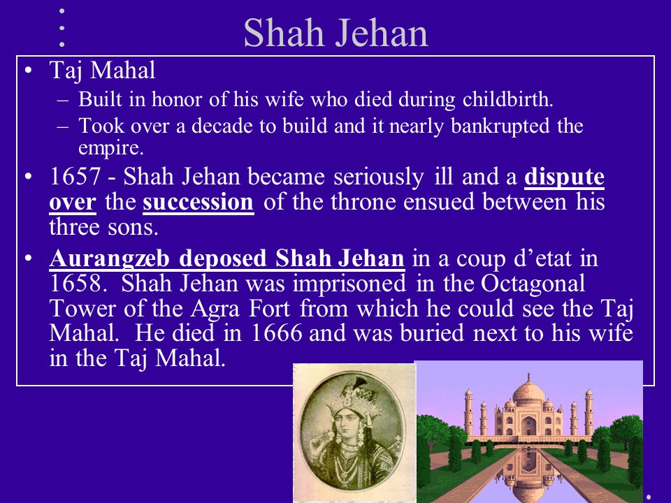 Shah Jehan Taj Mahal –Built in honor of his wife who died during childbirth.