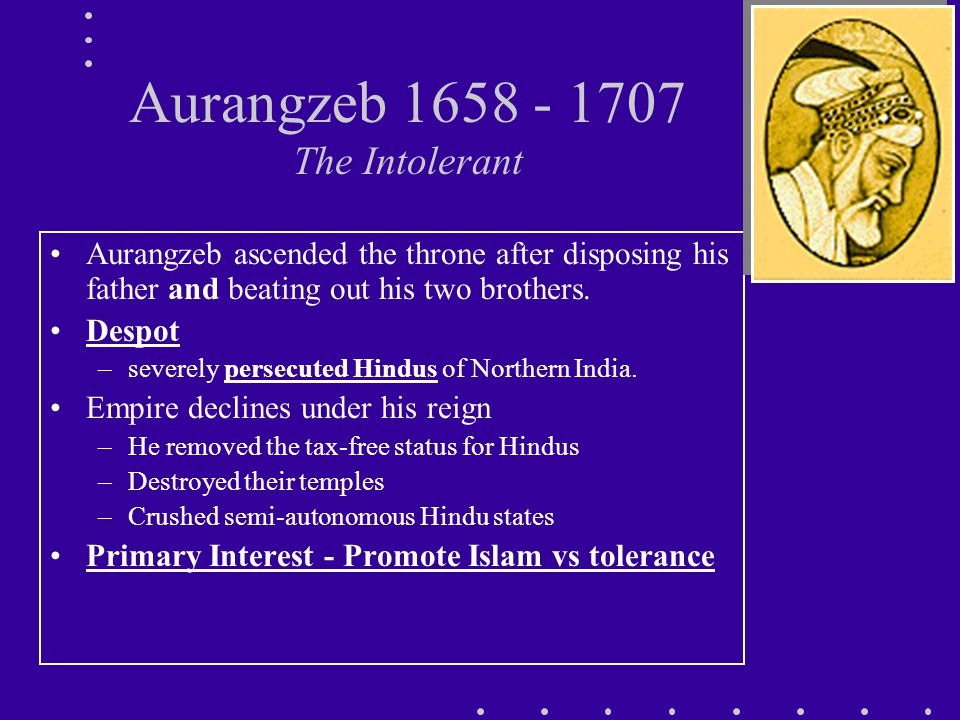 Aurangzeb 1658 - 1707 The Intolerant Aurangzeb ascended the throne after disposing his father and beating out his two brothers.