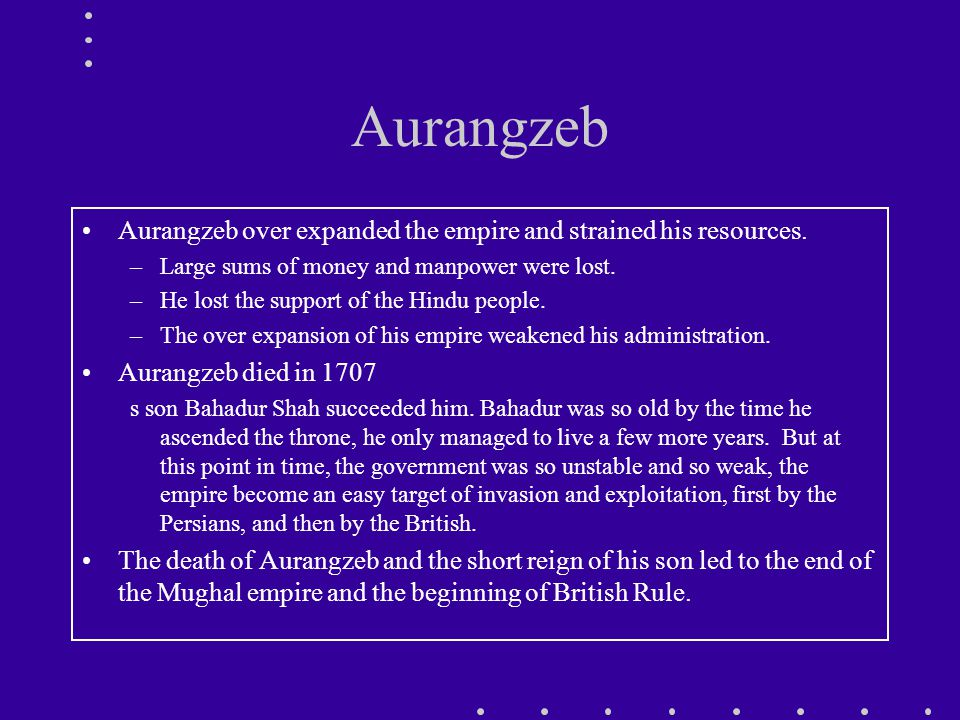 Aurangzeb Aurangzeb over expanded the empire and strained his resources.