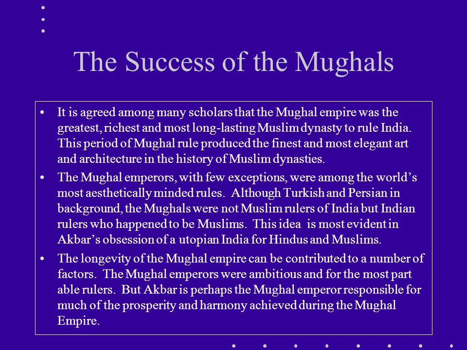 The Success of the Mughals It is agreed among many scholars that the Mughal empire was the greatest, richest and most long-lasting Muslim dynasty to rule India.