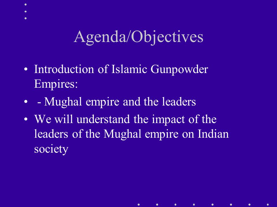 Agenda/Objectives Introduction of Islamic Gunpowder Empires: - Mughal empire and the leaders We will understand the impact of the leaders of the Mughal empire on Indian society