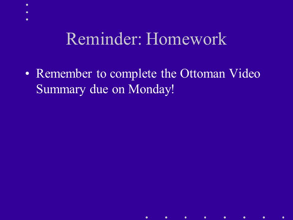 Reminder: Homework Remember to complete the Ottoman Video Summary due on Monday!