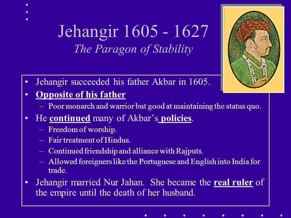 Jehangir 1605 - 1627 The Paragon of Stability Jehangir succeeded his father Akbar in 1605.