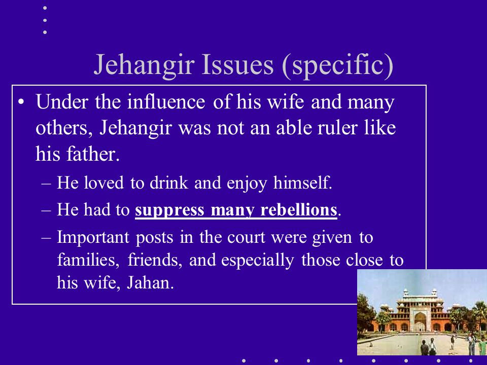 Jehangir Issues (specific) Under the influence of his wife and many others, Jehangir was not an able ruler like his father.