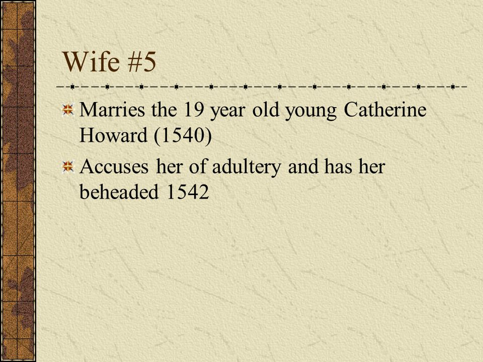 Wife #5 Marries the 19 year old young Catherine Howard (1540) Accuses her of adultery and has her beheaded 1542