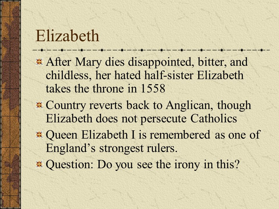 Elizabeth After Mary dies disappointed, bitter, and childless, her hated half-sister Elizabeth takes the throne in 1558 Country reverts back to Anglic