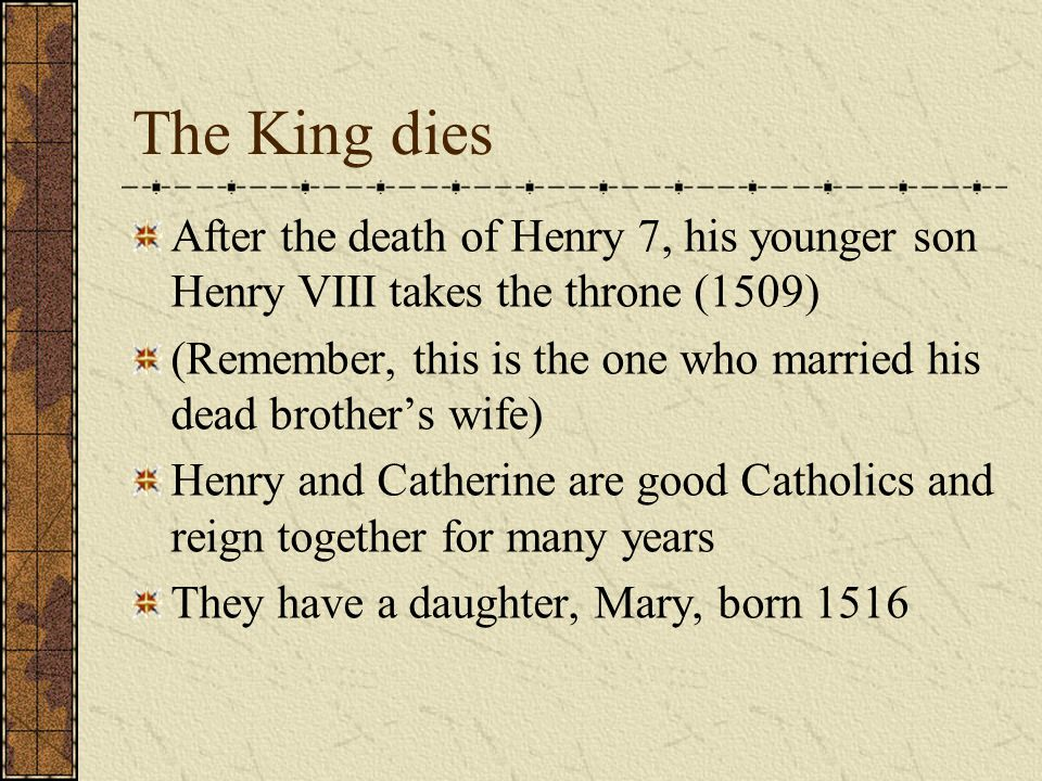 The King dies After the death of Henry 7, his younger son Henry VIII takes the throne (1509) (Remember, this is the one who married his dead brother's