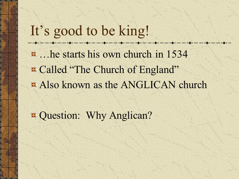 "It's good to be king! …he starts his own church in 1534 Called ""The Church of England"" Also known as the ANGLICAN church Question: Why Anglican?"