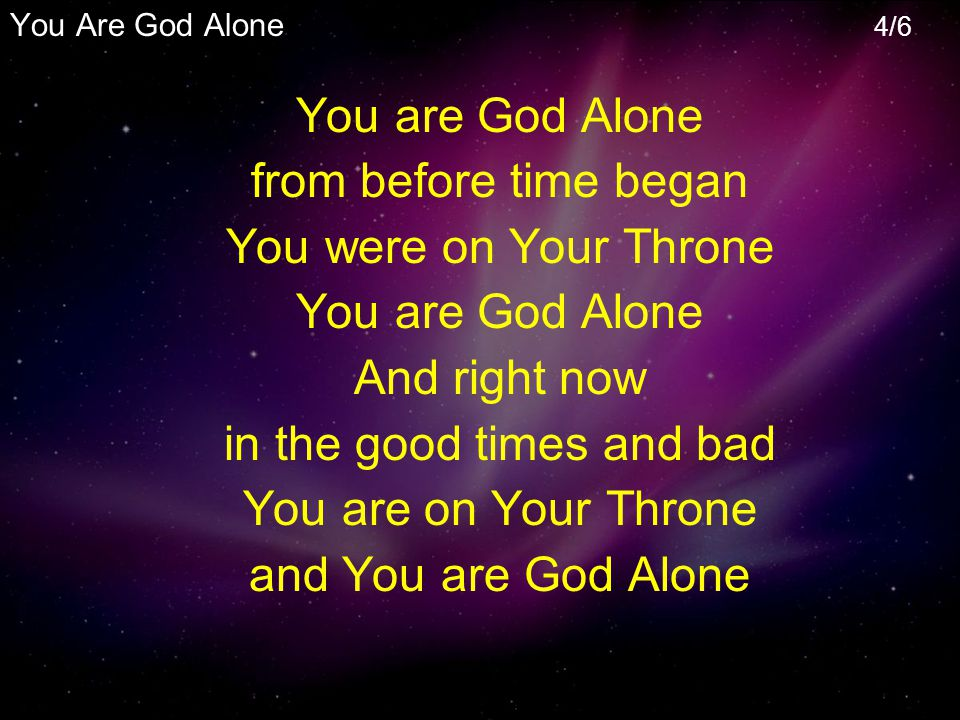 You are God Alone from before time began You were on Your Throne You are God Alone And right now in the good times and bad You are on Your Throne and You are God Alone You Are God Alone 4/6
