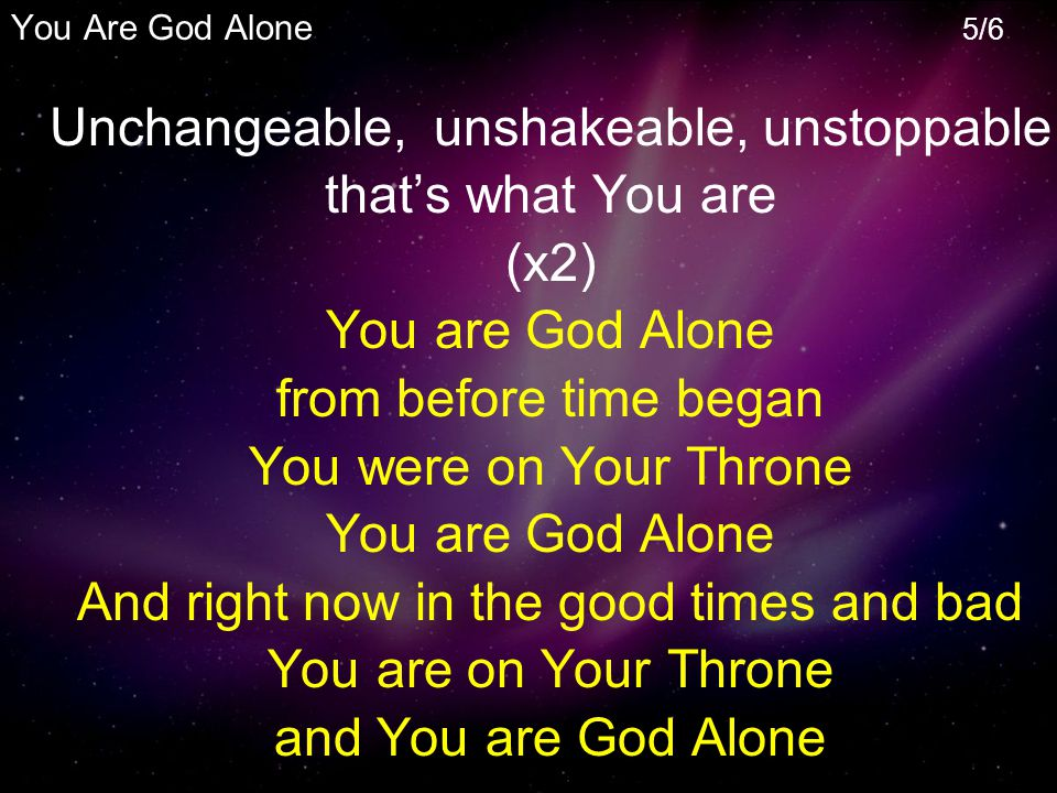 Unchangeable, unshakeable, unstoppable that's what You are (x2) You are God Alone from before time began You were on Your Throne You are God Alone And right now in the good times and bad You are on Your Throne and You are God Alone You Are God Alone 5/6