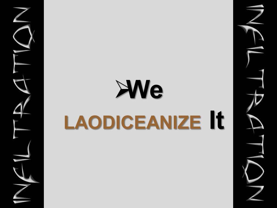  We LAODICEANIZE It