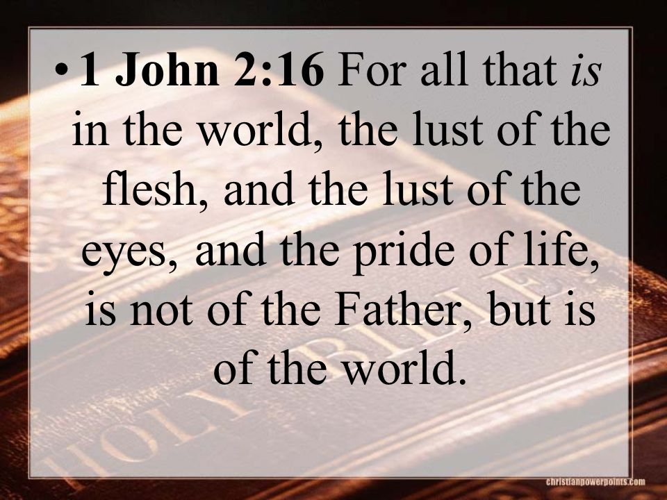 1 John 2:16 For all that is in the world, the lust of the flesh, and the lust of the eyes, and the pride of life, is not of the Father, but is of the