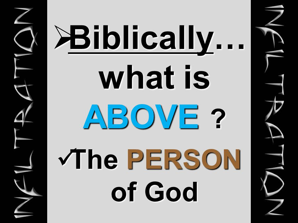  Biblically… what is ABOVE ? The PERSON of God The PERSON of God