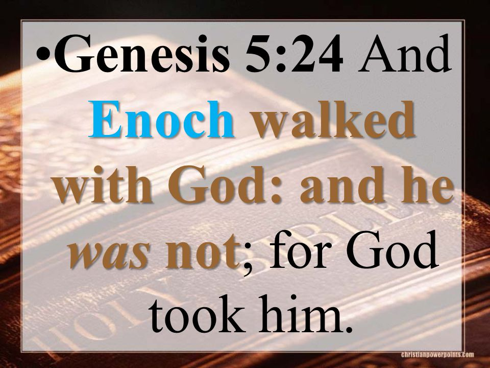 Enochwalked with God: and he was notGenesis 5:24 And Enoch walked with God: and he was not; for God took him.