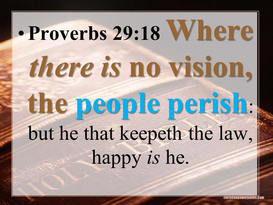 Where there is no vision, the people perishProverbs 29:18 Where there is no vision, the people perish : but he that keepeth the law, happy is he.