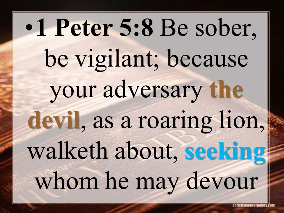 the devil seeking1 Peter 5:8 Be sober, be vigilant; because your adversary the devil, as a roaring lion, walketh about, seeking whom he may devour
