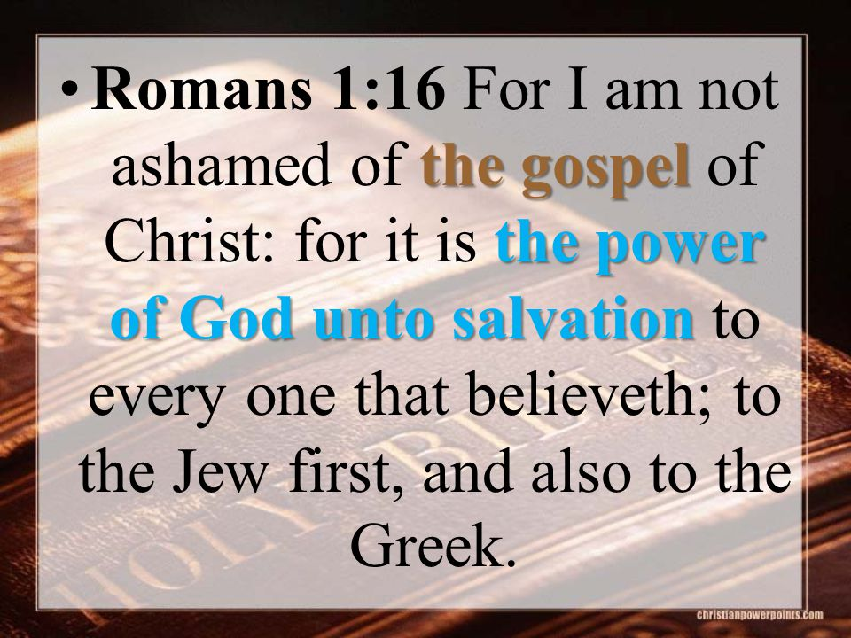 the gospel the power of God unto salvationRomans 1:16 For I am not ashamed of the gospel of Christ: for it is the power of God unto salvation to every one that believeth; to the Jew first, and also to the Greek.