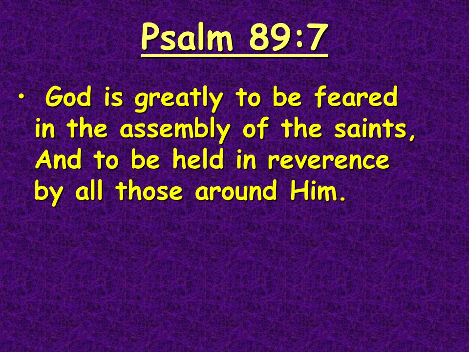 Psalm 89:7 God is greatly to be feared in the assembly of the saints, And to be held in reverence by all those around Him.