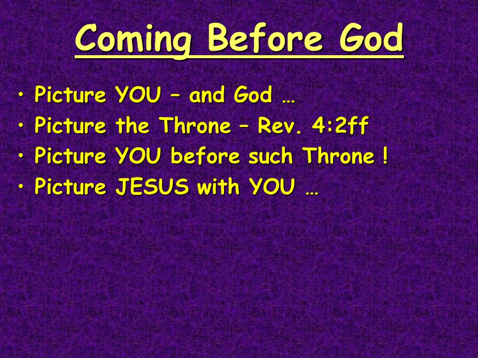 Coming Before God Picture YOU – and God …Picture YOU – and God … Picture the Throne – Rev.