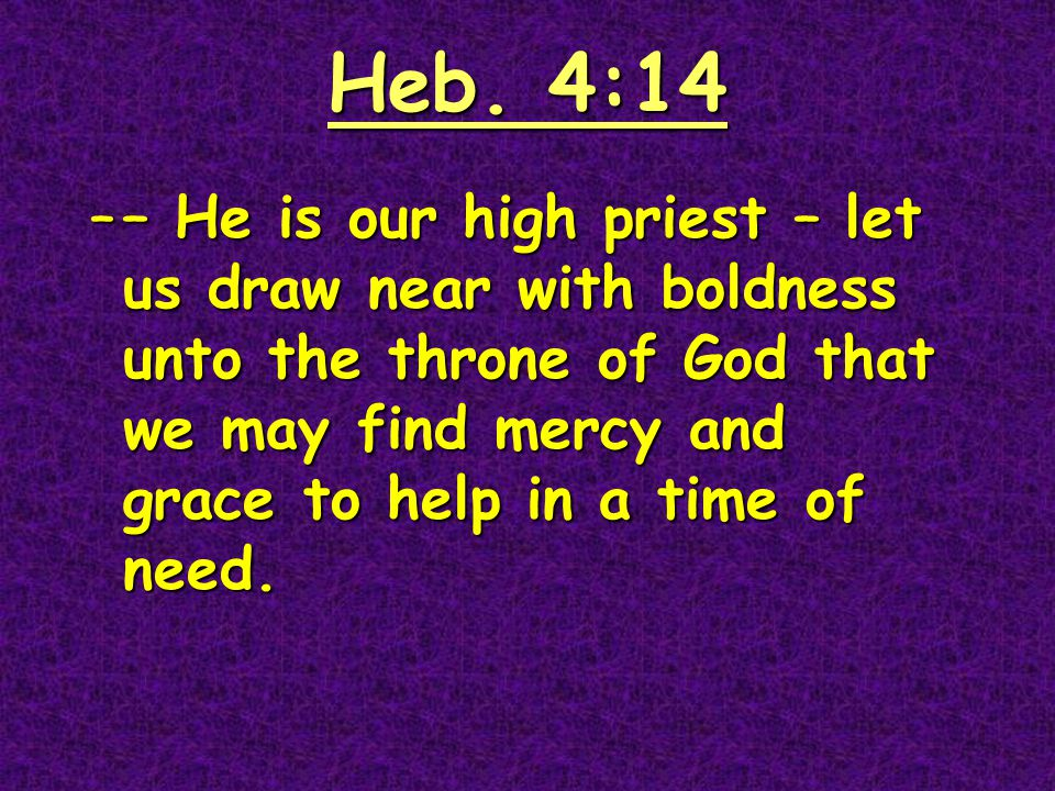 Heb. 4:14 –– He is our high priest – let us draw near with boldness unto the throne of God that we may find mercy and grace to help in a time of need.