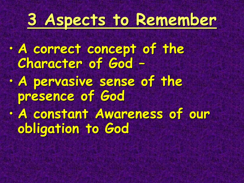 3 Aspects to Remember A correct concept of the Character of God –A correct concept of the Character of God – A pervasive sense of the presence of GodA pervasive sense of the presence of God A constant Awareness of our obligation to GodA constant Awareness of our obligation to God