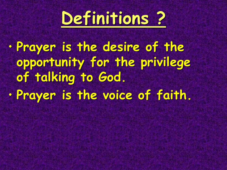 Definitions ? Prayer is the desire of the opportunity for the privilege of talking to God.Prayer is the desire of the opportunity for the privilege of