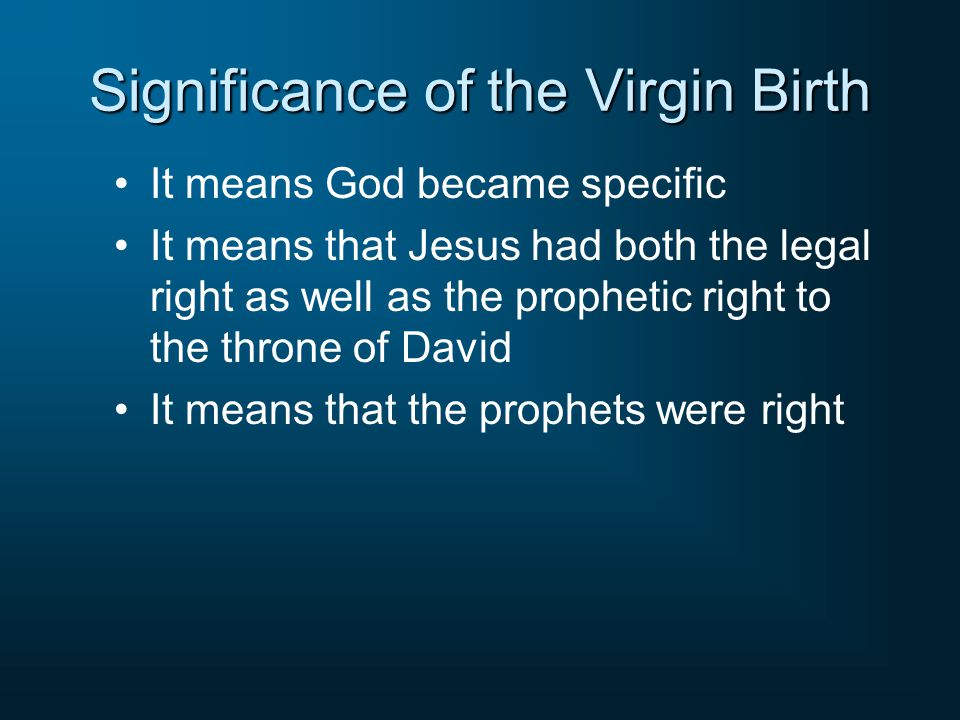 Significance of the Virgin Birth It means God became specific It means that Jesus had both the legal right as well as the prophetic right to the throne of David It means that the prophets were right