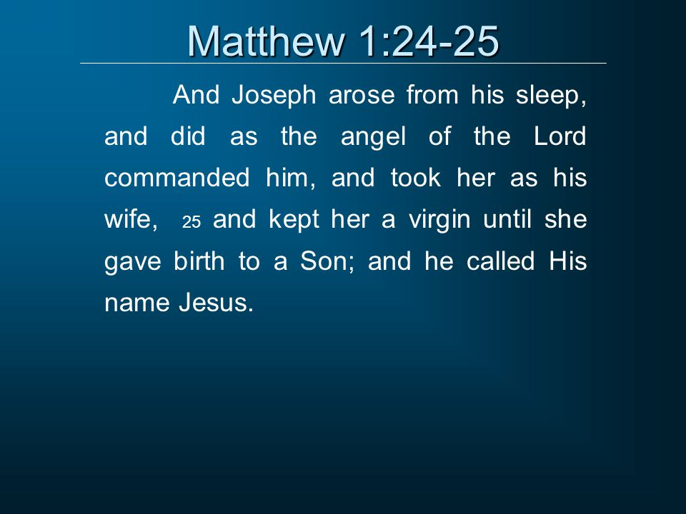 Matthew 1:24-25 And Joseph arose from his sleep, and did as the angel of the Lord commanded him, and took her as his wife, 25 and kept her a virgin until she gave birth to a Son; and he called His name Jesus.