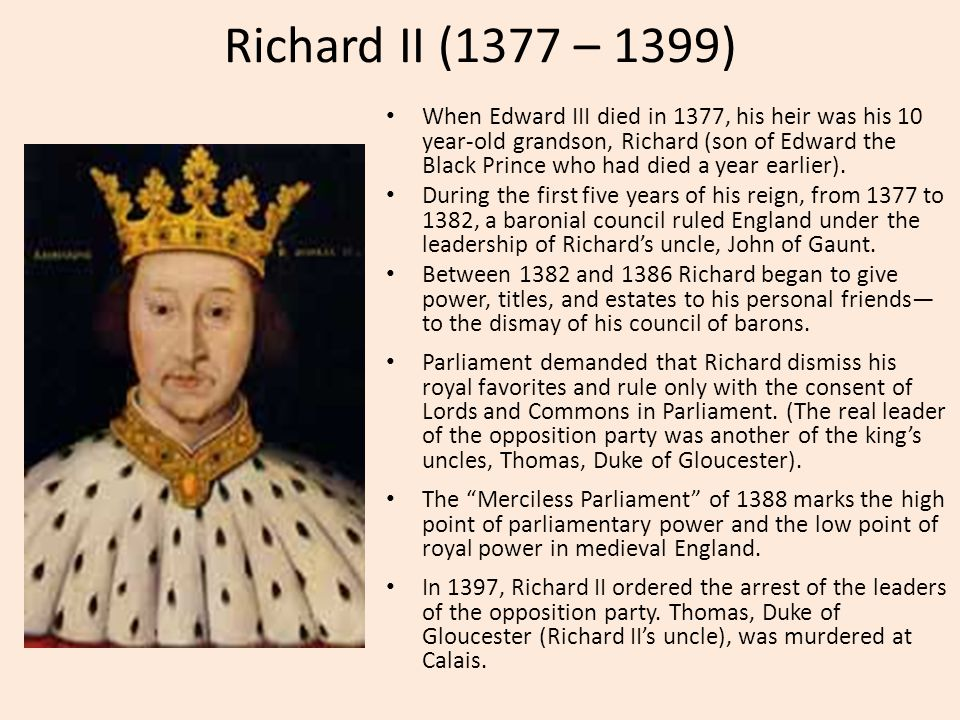 Richard II (1377 – 1399) When Edward III died in 1377, his heir was his 10 year-old grandson, Richard (son of Edward the Black Prince who had died a year earlier).
