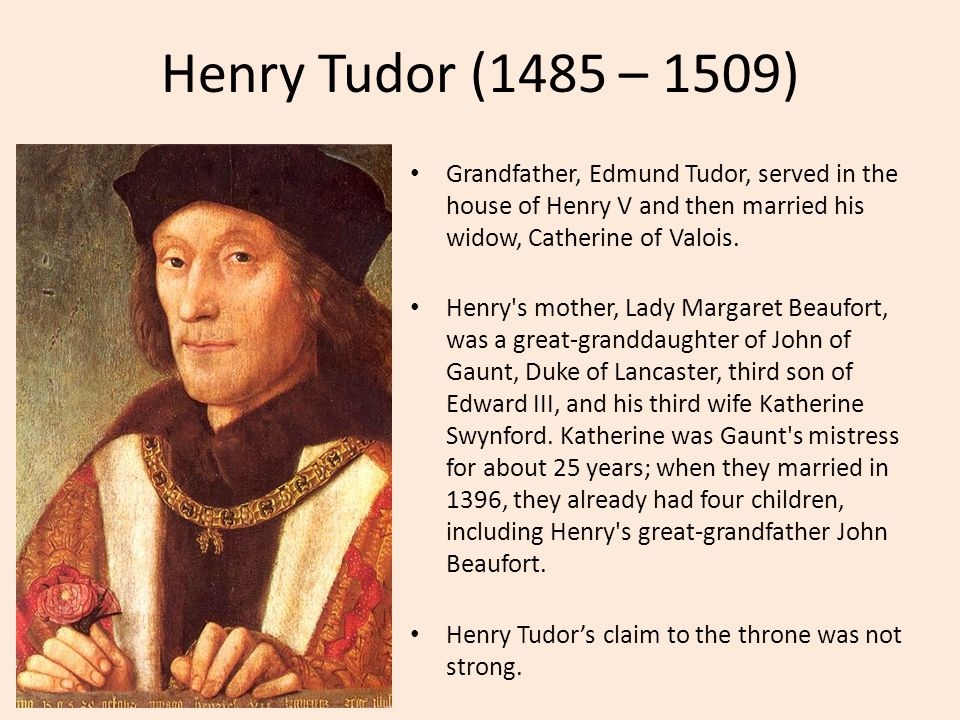 Henry Tudor (1485 – 1509) Grandfather, Edmund Tudor, served in the house of Henry V and then married his widow, Catherine of Valois.