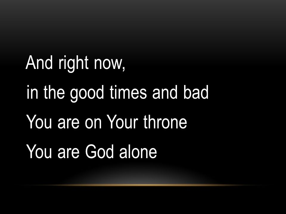 And right now, in the good times and bad You are on Your throne You are God alone