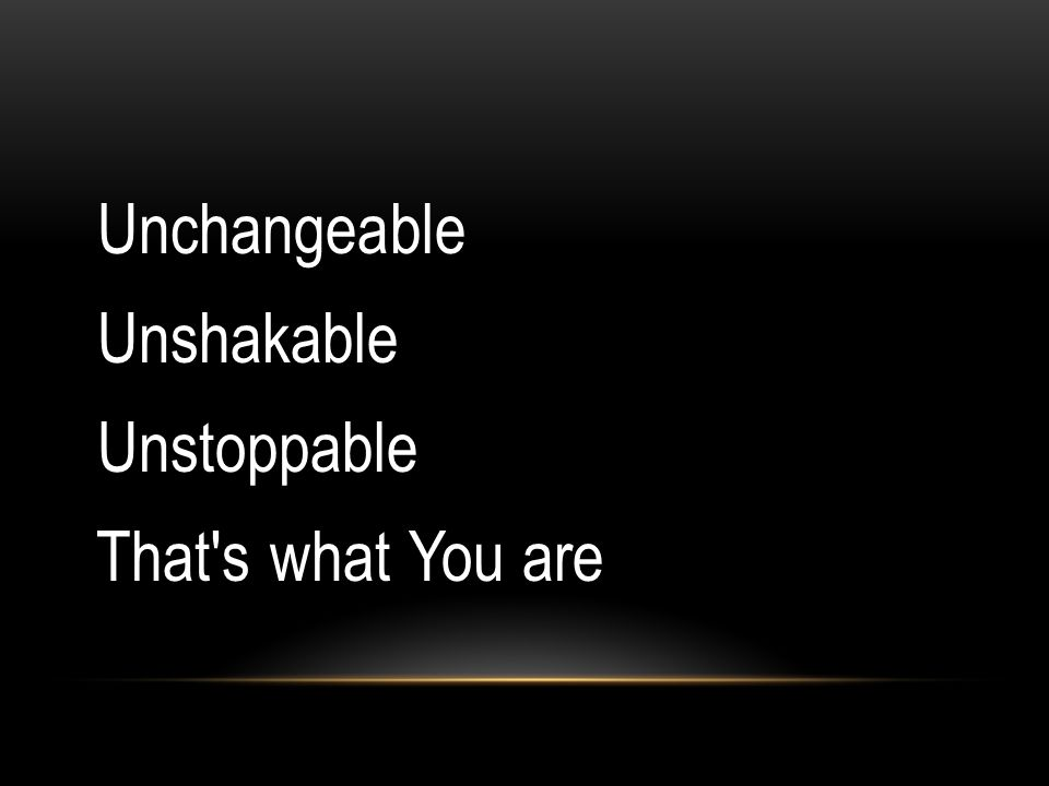 Unchangeable Unshakable Unstoppable That's what You are