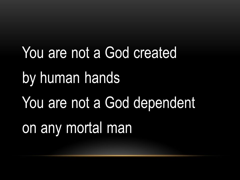 You are not a God created by human hands You are not a God dependent on any mortal man